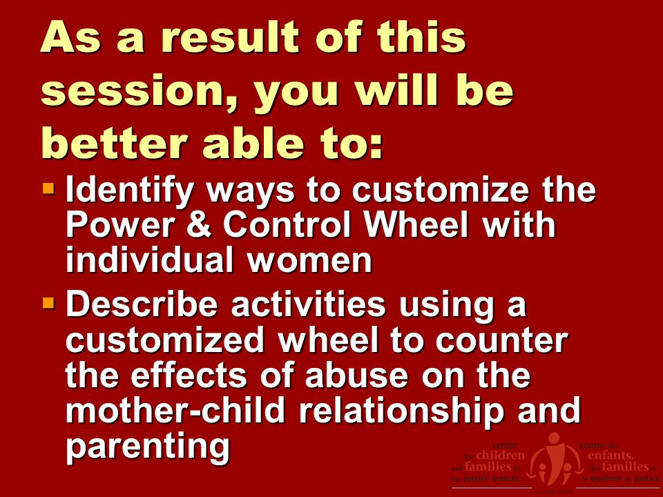 As a result of this session, you will be better able to:  Identify ways to customize the Power & Control Wheel with individual women  Describe activities using a customized wheel to counter the effects of abuse on the mother-child relationship and parenting