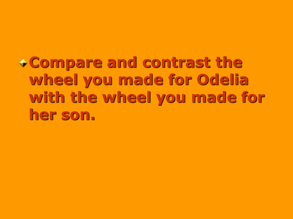 Compare and contrast the wheel you made for Odelia with the wheel you made for her son.