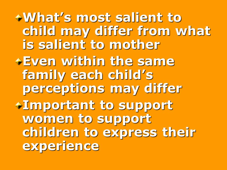 What's most salient to child may differ from what is salient to mother Even within the same family each child's perceptions may differ Important to support women to support children to express their experience
