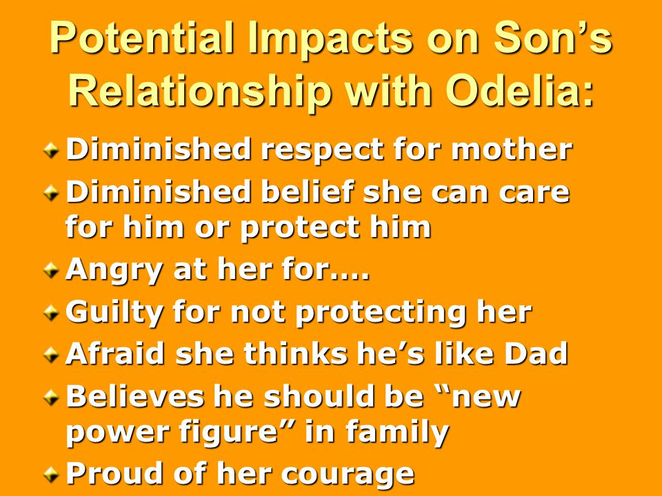 Potential Impacts on Son's Relationship with Odelia: Diminished respect for mother Diminished belief she can care for him or protect him Angry at her for….