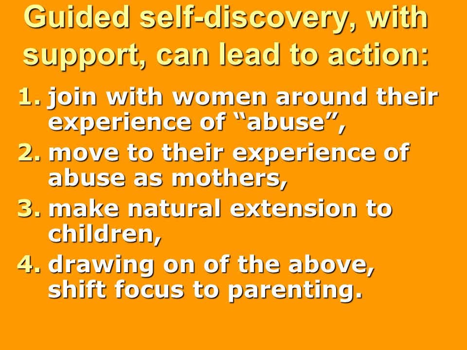 Guided self-discovery, with support, can lead to action: 1.join with women around their experience of abuse , 2.move to their experience of abuse as mothers, 3.make natural extension to children, 4.drawing on of the above, shift focus to parenting.