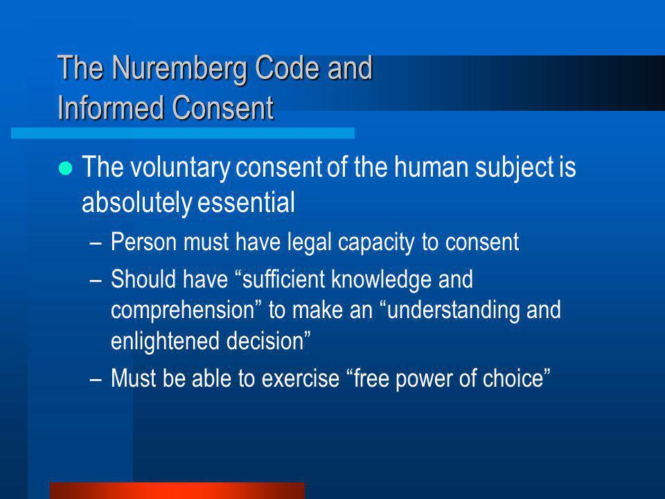The Nuremberg Code and Informed Consent The voluntary consent of the human subject is absolutely essential –Person must have legal capacity to consent –Should have sufficient knowledge and comprehension to make an understanding and enlightened decision –Must be able to exercise free power of choice