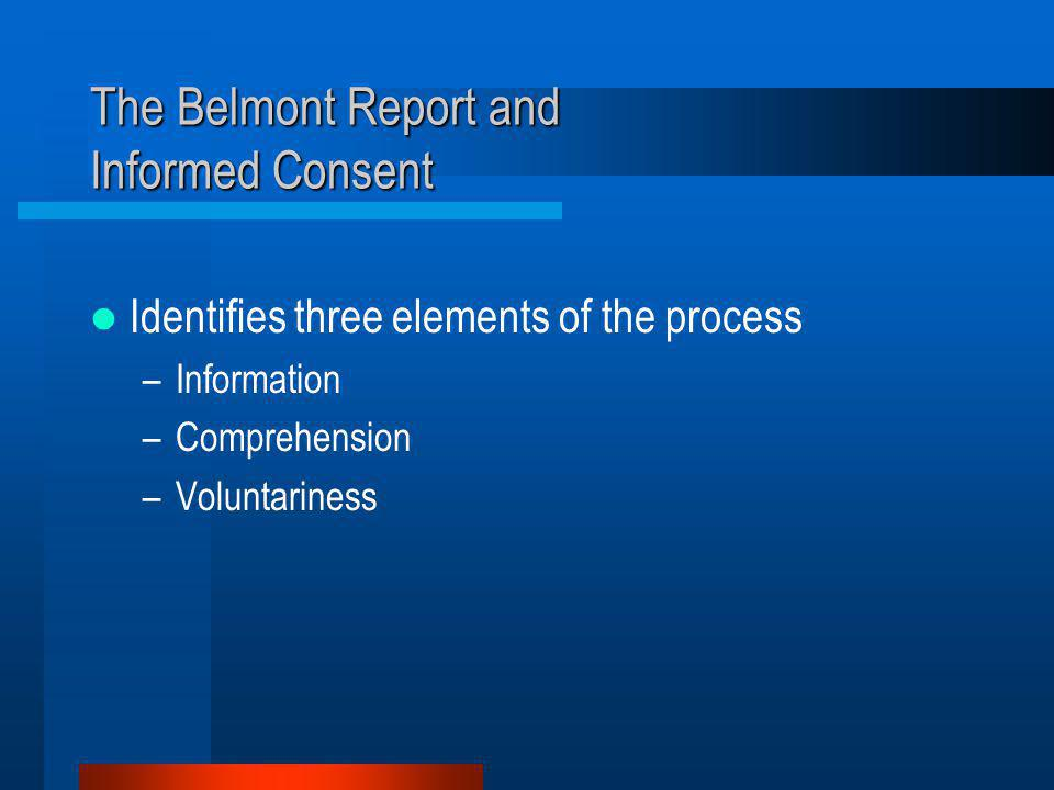 The Belmont Report and Informed Consent Identifies three elements of the process –Information –Comprehension –Voluntariness