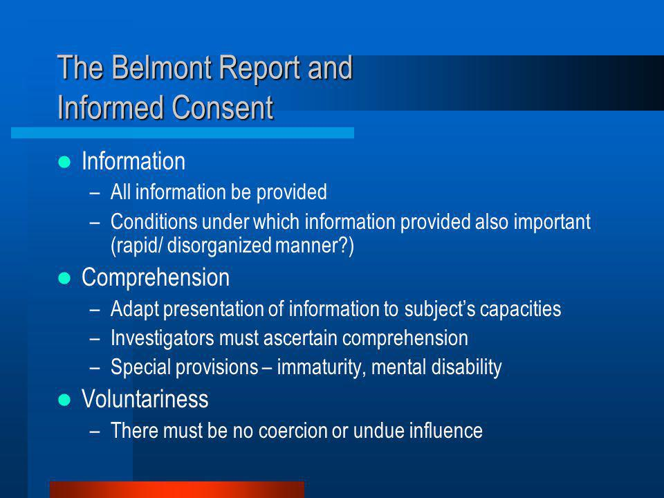 The Belmont Report and Informed Consent Information –All information be provided –Conditions under which information provided also important (rapid/ disorganized manner?) Comprehension –Adapt presentation of information to subject's capacities –Investigators must ascertain comprehension –Special provisions – immaturity, mental disability Voluntariness –There must be no coercion or undue influence
