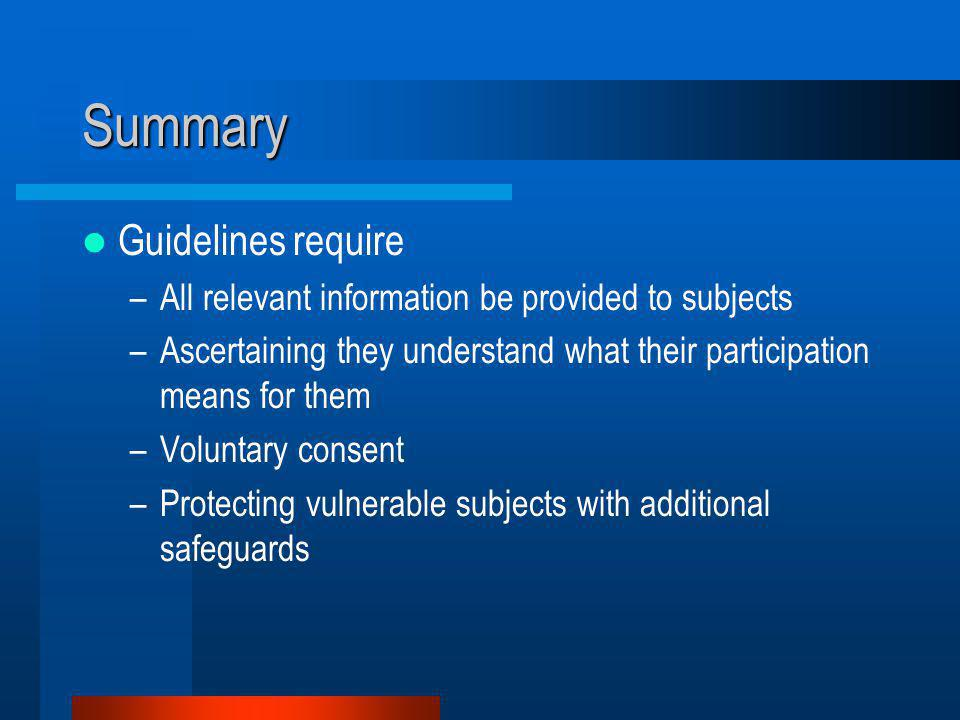 Summary Guidelines require –All relevant information be provided to subjects –Ascertaining they understand what their participation means for them –Voluntary consent –Protecting vulnerable subjects with additional safeguards