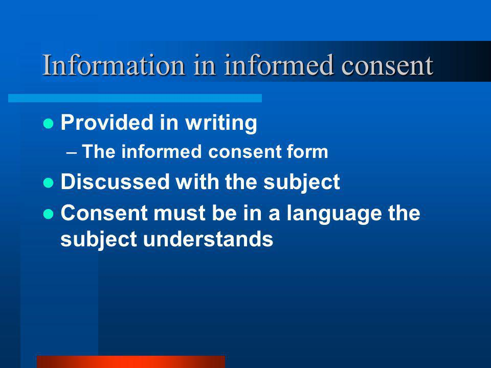 Information in informed consent Provided in writing –The informed consent form Discussed with the subject Consent must be in a language the subject understands