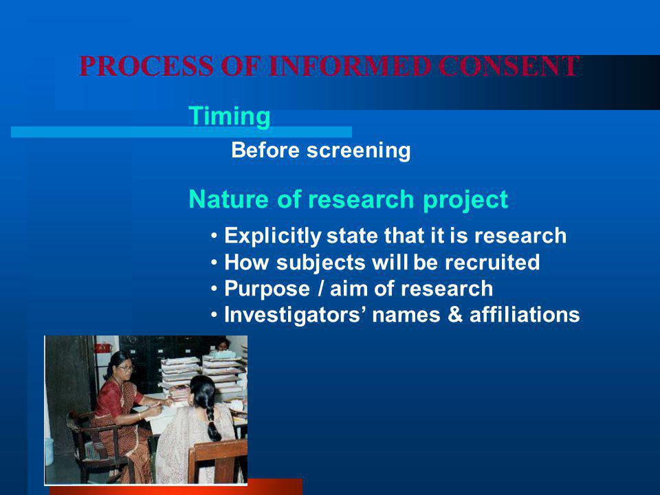 PROCESS OF INFORMED CONSENT Nature of research project Timing Before screening Explicitly state that it is research How subjects will be recruited Purpose / aim of research Investigators' names & affiliations