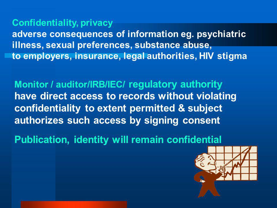 Monitor / auditor/IRB/IEC/ regulatory authority have direct access to records without violating confidentiality to extent permitted & subject authorizes such access by signing consent Publication, identity will remain confidential Confidentiality, privacy adverse consequences of information eg.