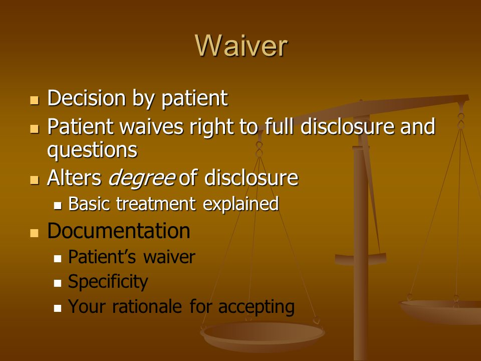 Waiver Decision by patient Decision by patient Patient waives right to full disclosure and questions Patient waives right to full disclosure and questions Alters degree of disclosure Alters degree of disclosure Basic treatment explained Basic treatment explained Documentation Patient's waiver Specificity Your rationale for accepting