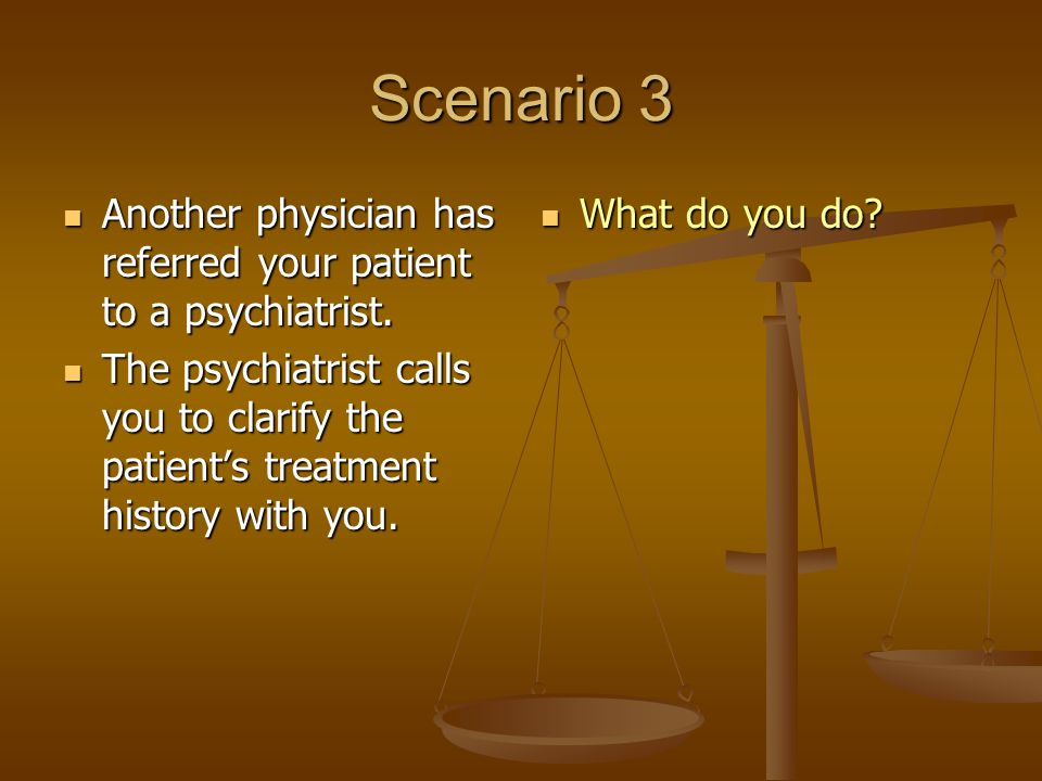 Scenario 3 Another physician has referred your patient to a psychiatrist.