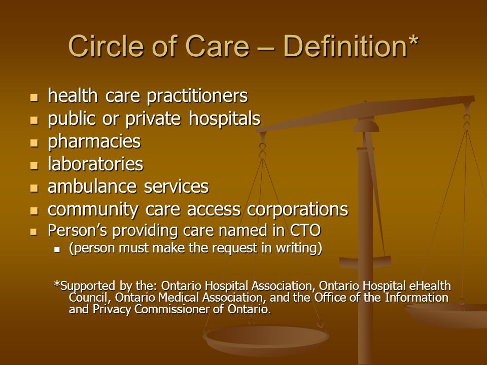 Circle of Care – Definition* health care practitioners health care practitioners public or private hospitals public or private hospitals pharmacies pharmacies laboratories laboratories ambulance services ambulance services community care access corporations community care access corporations Person's providing care named in CTO Person's providing care named in CTO (person must make the request in writing) (person must make the request in writing) *Supported by the: Ontario Hospital Association, Ontario Hospital eHealth Council, Ontario Medical Association, and the Office of the Information and Privacy Commissioner of Ontario.