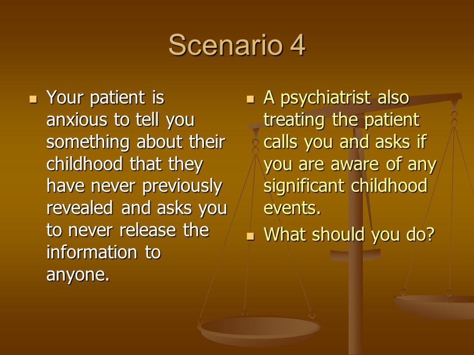 Scenario 4 Your patient is anxious to tell you something about their childhood that they have never previously revealed and asks you to never release the information to anyone.