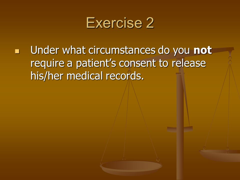 Exercise 2 Under what circumstances do you not require a patient's consent to release his/her medical records.