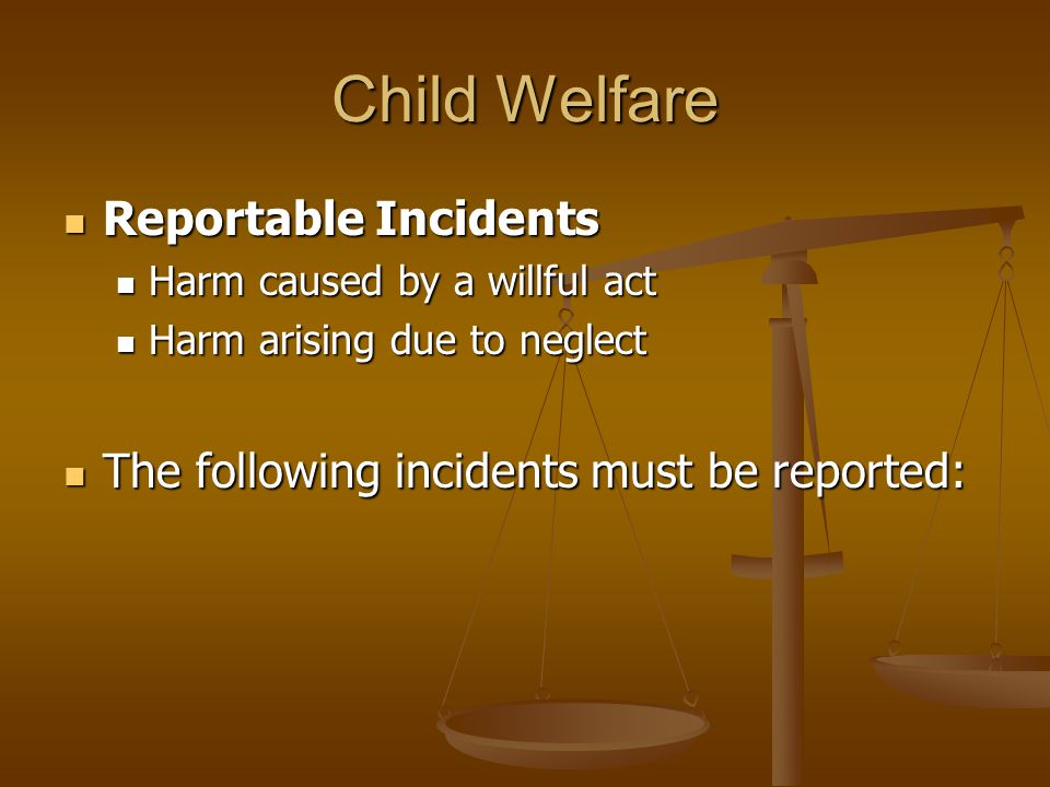 Child Welfare Reportable Incidents Reportable Incidents Harm caused by a willful act Harm caused by a willful act Harm arising due to neglect Harm arising due to neglect The following incidents must be reported: The following incidents must be reported: