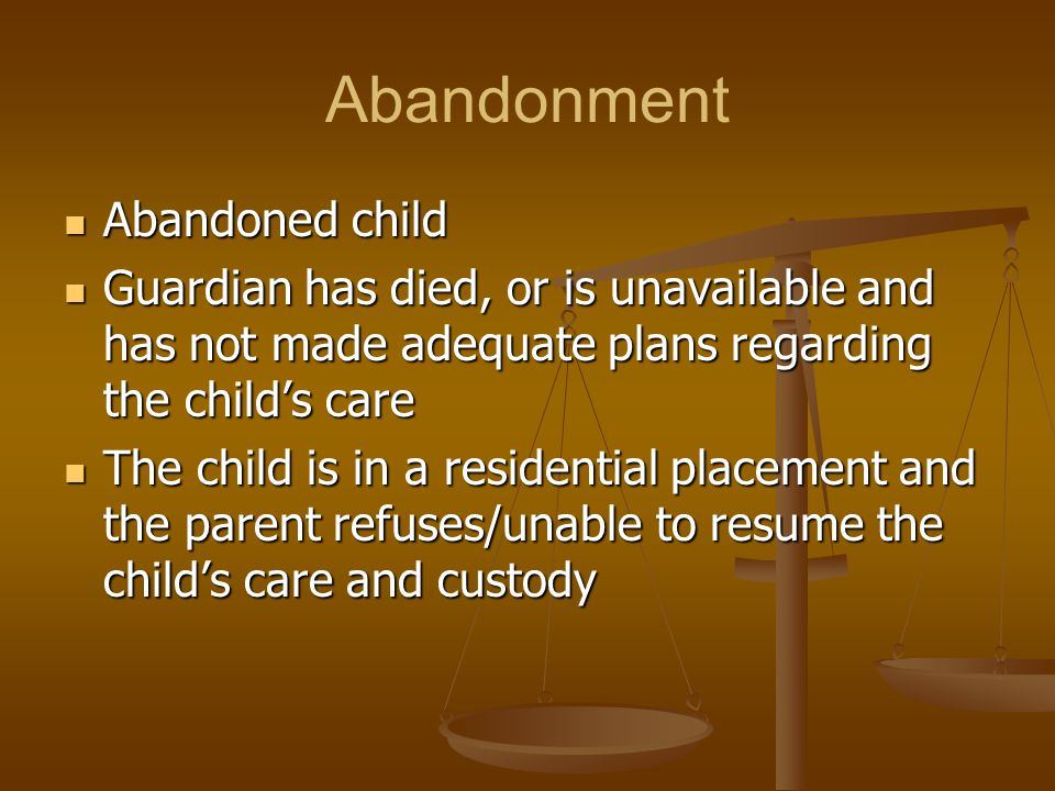 Abandonment Abandoned child Abandoned child Guardian has died, or is unavailable and has not made adequate plans regarding the child's care Guardian has died, or is unavailable and has not made adequate plans regarding the child's care The child is in a residential placement and the parent refuses/unable to resume the child's care and custody The child is in a residential placement and the parent refuses/unable to resume the child's care and custody