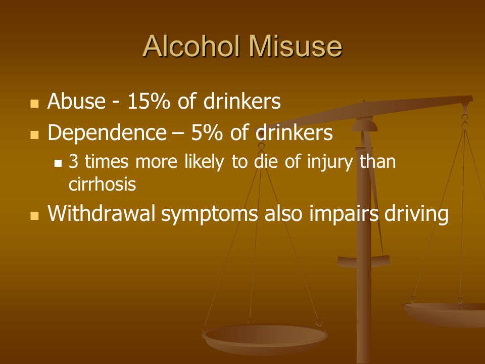 Alcohol Misuse Abuse - 15% of drinkers Dependence – 5% of drinkers 3 times more likely to die of injury than cirrhosis Withdrawal symptoms also impairs driving