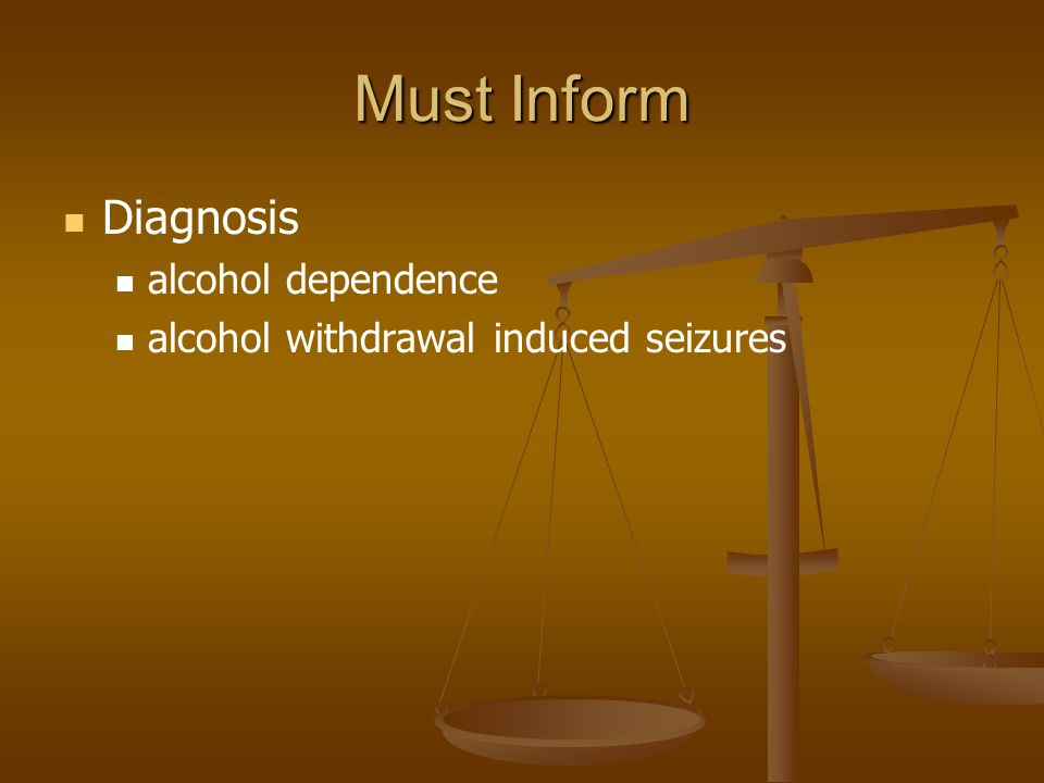 Must Inform Diagnosis alcohol dependence alcohol withdrawal induced seizures
