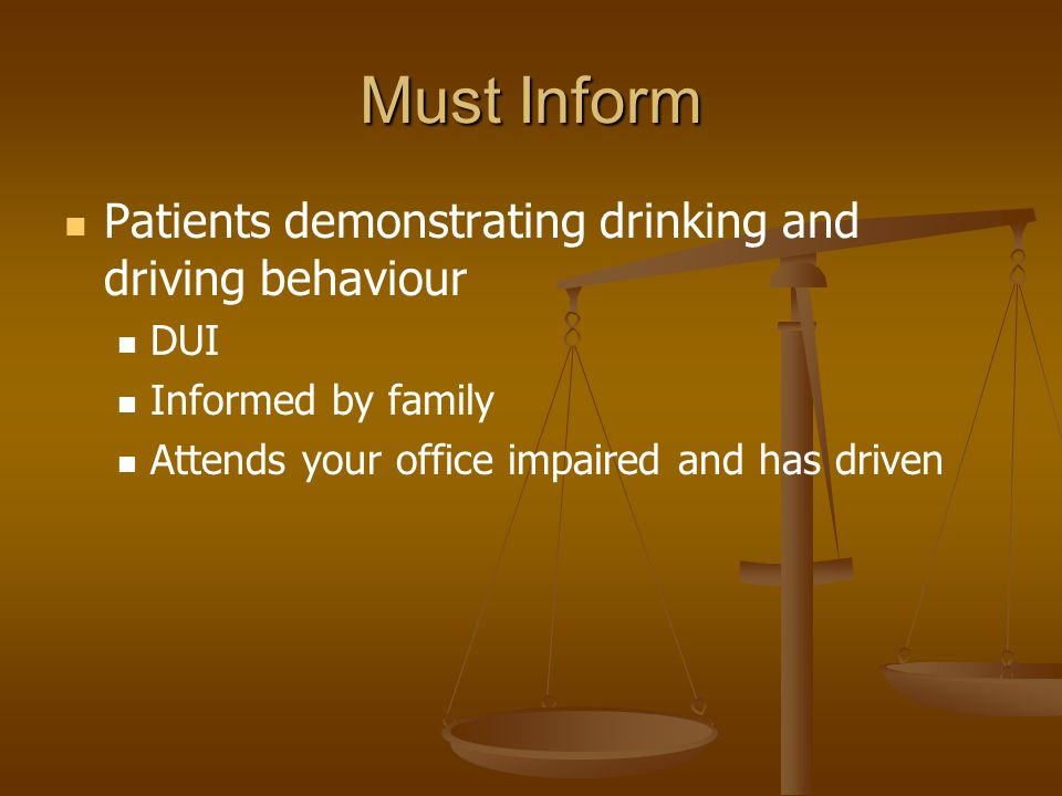 Must Inform Patients demonstrating drinking and driving behaviour DUI Informed by family Attends your office impaired and has driven