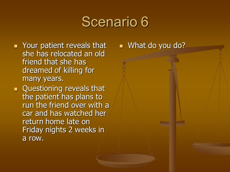 Scenario 6 Your patient reveals that she has relocated an old friend that she has dreamed of killing for many years.