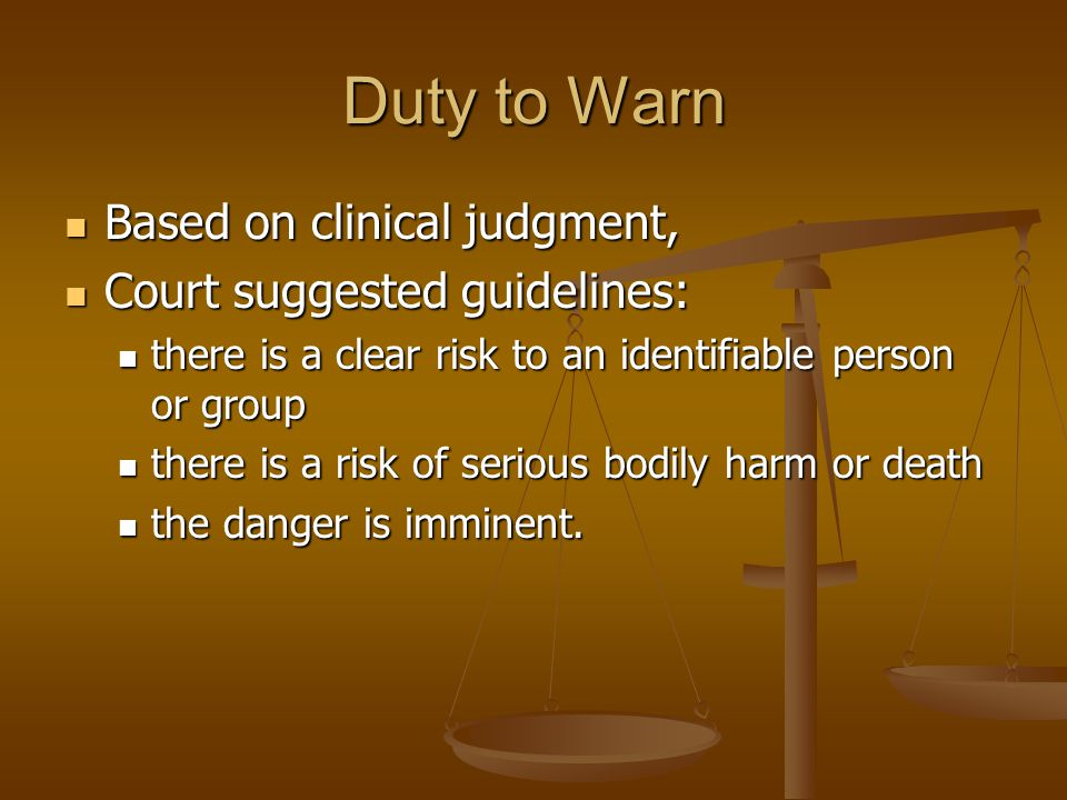 Duty to Warn Based on clinical judgment, Based on clinical judgment, Court suggested guidelines: Court suggested guidelines: there is a clear risk to an identifiable person or group there is a clear risk to an identifiable person or group there is a risk of serious bodily harm or death there is a risk of serious bodily harm or death the danger is imminent.