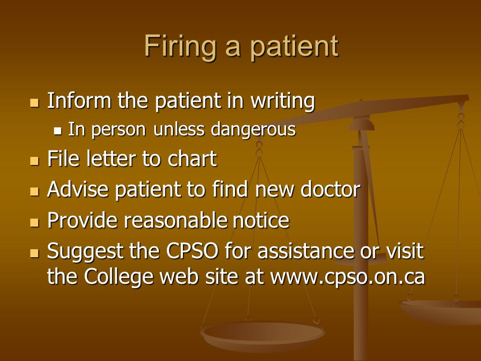 Firing a patient Inform the patient in writing Inform the patient in writing In person unless dangerous In person unless dangerous File letter to chart File letter to chart Advise patient to find new doctor Advise patient to find new doctor Provide reasonable notice Provide reasonable notice Suggest the CPSO for assistance or visit the College web site at www.cpso.on.ca Suggest the CPSO for assistance or visit the College web site at www.cpso.on.ca