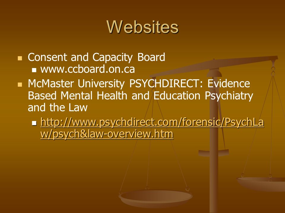 Websites Consent and Capacity Board www.ccboard.on.ca McMaster University PSYCHDIRECT: Evidence Based Mental Health and Education Psychiatry and the Law http://www.psychdirect.com/forensic/PsychLa w/psych&law-overview.htm http://www.psychdirect.com/forensic/PsychLa w/psych&law-overview.htm http://www.psychdirect.com/forensic/PsychLa w/psych&law-overview.htm http://www.psychdirect.com/forensic/PsychLa w/psych&law-overview.htm