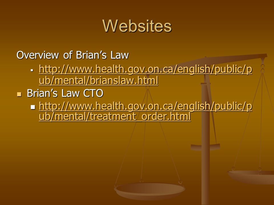 Websites Overview of Brian's Law  http://www.health.gov.on.ca/english/public/p ub/mental/brianslaw.html http://www.health.gov.on.ca/english/public/p ub/mental/brianslaw.html http://www.health.gov.on.ca/english/public/p ub/mental/brianslaw.html Brian's Law CTO Brian's Law CTO http://www.health.gov.on.ca/english/public/p ub/mental/treatment_order.html http://www.health.gov.on.ca/english/public/p ub/mental/treatment_order.html http://www.health.gov.on.ca/english/public/p ub/mental/treatment_order.html http://www.health.gov.on.ca/english/public/p ub/mental/treatment_order.html
