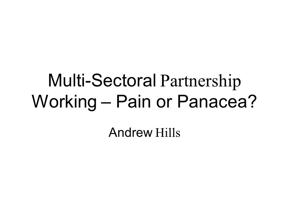 Multi-Sectoral Partnership Working – Pain or Panacea Andrew Hills