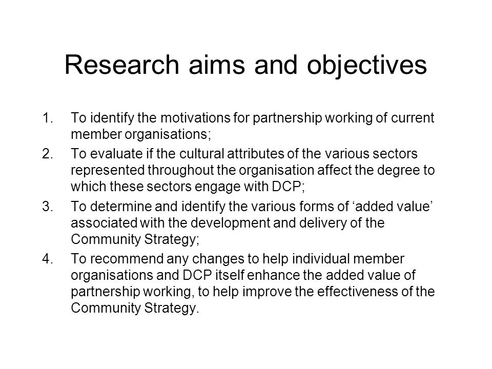 Justification for choosing this topic Professional interest - the notion of 'added value' has been a key topic of interest for numerous people involved with DCP; Little research in this area – this has been revealed through the literature review; Timing – the research ran parallel to the preparation of the new Community Strategy and was finalised to help inform the current review of DCP itself; Logistical considerations – relatively easy to gain access to people and information to help inform the research topic.