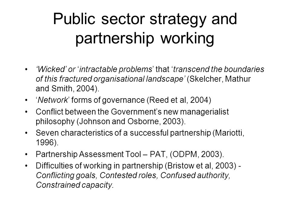 Public sector strategy and partnership working 'Wicked' or 'intractable problems' that 'transcend the boundaries of this fractured organisational landscape' (Skelcher, Mathur and Smith, 2004).