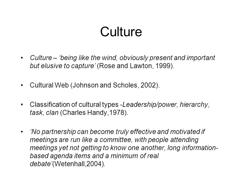 Culture Culture – 'being like the wind, obviously present and important but elusive to capture' (Rose and Lawton, 1999).