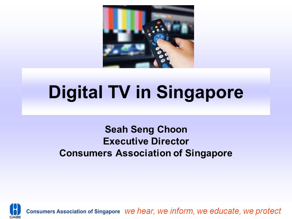 we hear, we inform, we educate, we protect Digital TV in Singapore Seah Seng Choon Executive Director Consumers Association of Singapore
