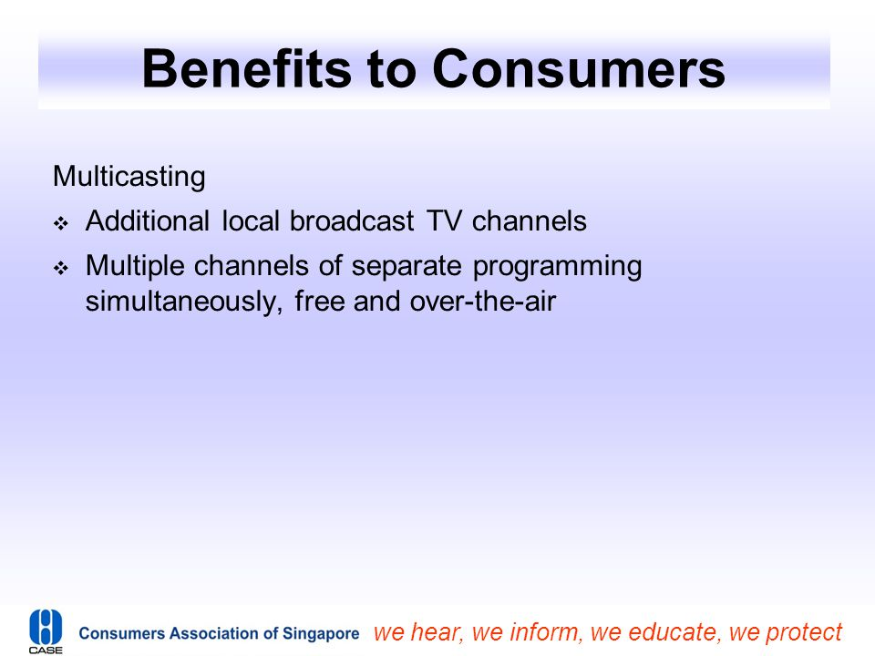 we hear, we inform, we educate, we protect Benefits to Consumers Multicasting  Additional local broadcast TV channels  Multiple channels of separate