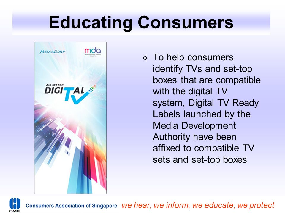 we hear, we inform, we educate, we protect Educating Consumers  To help consumers identify TVs and set-top boxes that are compatible with the digital