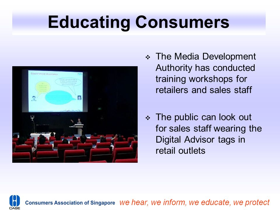 we hear, we inform, we educate, we protect Educating Consumers  The Media Development Authority has conducted training workshops for retailers and sa