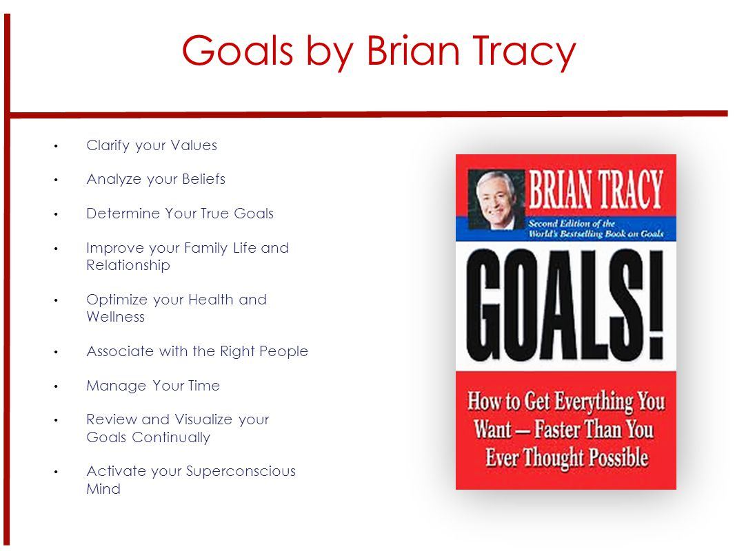 Goals by Brian Tracy Clarify your Values Analyze your Beliefs Determine Your True Goals Improve your Family Life and Relationship Optimize your Health and Wellness Associate with the Right People Manage Your Time Review and Visualize your Goals Continually Activate your Superconscious Mind