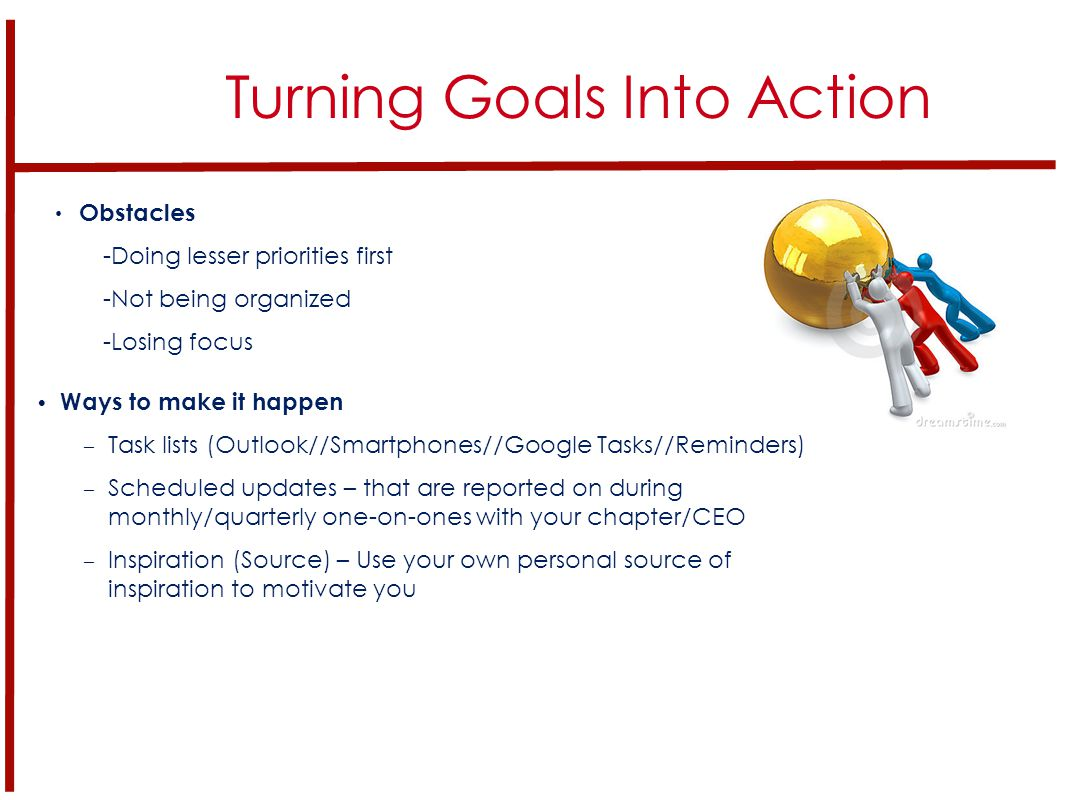 Turning Goals Into Action Obstacles -Doing lesser priorities first -Not being organized -Losing focus Ways to make it happen – Task lists (Outlook//Smartphones//Google Tasks//Reminders) – Scheduled updates – that are reported on during monthly/quarterly one-on-ones with your chapter/CEO – Inspiration (Source) – Use your own personal source of inspiration to motivate you