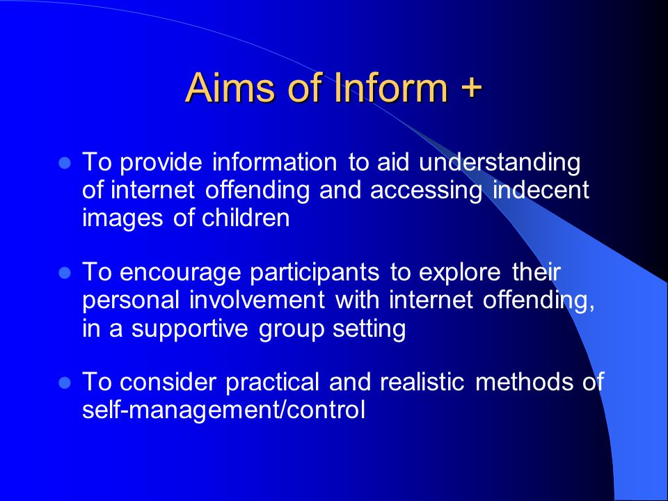 Aims of Inform + To provide information to aid understanding of internet offending and accessing indecent images of children To encourage participants to explore their personal involvement with internet offending, in a supportive group setting To consider practical and realistic methods of self-management/control