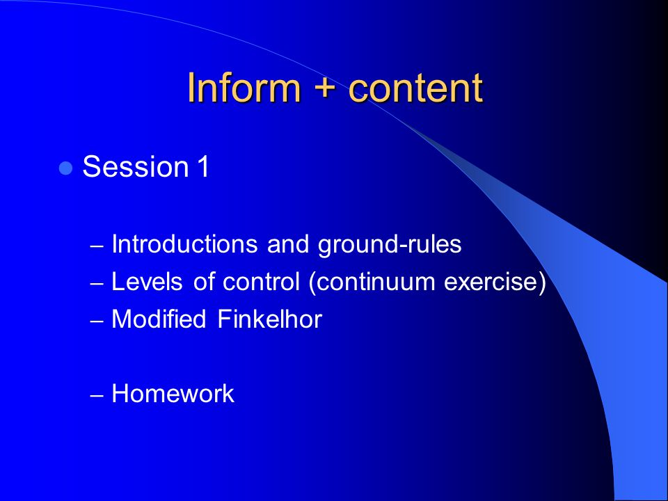 Inform + content Session 1 – Introductions and ground-rules – Levels of control (continuum exercise) – Modified Finkelhor – Homework