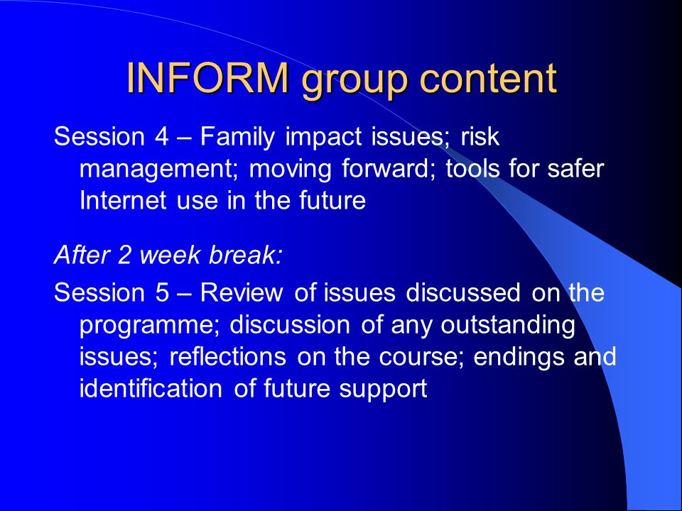 INFORM group content Session 4 – Family impact issues; risk management; moving forward; tools for safer Internet use in the future After 2 week break: Session 5 – Review of issues discussed on the programme; discussion of any outstanding issues; reflections on the course; endings and identification of future support