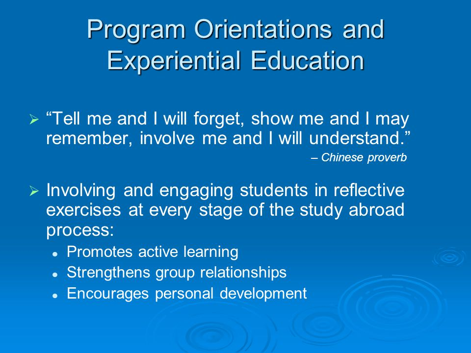 Program Orientations and Experiential Education   Tell me and I will forget, show me and I may remember, involve me and I will understand. – Chinese proverb   Involving and engaging students in reflective exercises at every stage of the study abroad process: Promotes active learning Strengthens group relationships Encourages personal development