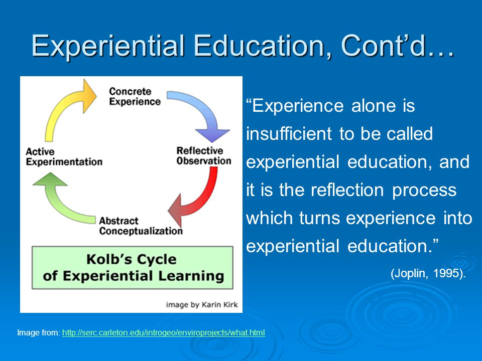 Experiential Education, Cont'd… Experience alone is insufficient to be called experiential education, and it is the reflection process which turns experience into experiential education. (Joplin, 1995).