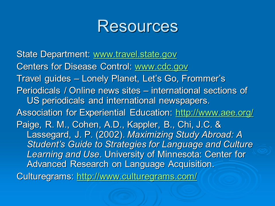 Resources State Department: www.travel.state.gov www.travel.state.gov Centers for Disease Control: www.cdc.gov www.cdc.gov Travel guides – Lonely Planet, Let's Go, Frommer's Periodicals / Online news sites – international sections of US periodicals and international newspapers.