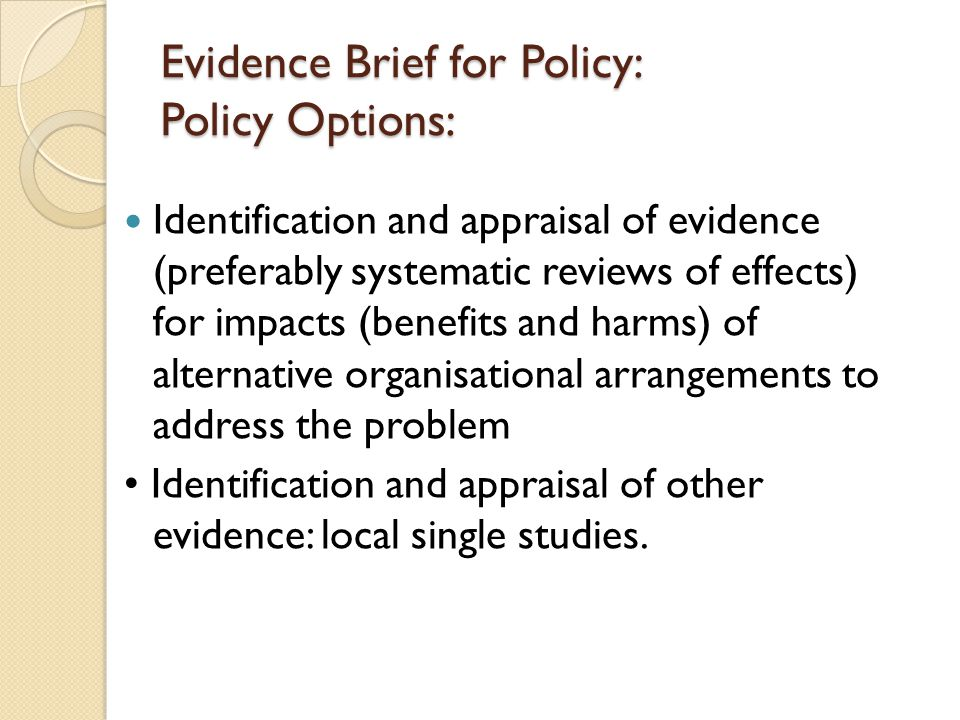 Evidence Brief for Policy: Policy Options: Identification and appraisal of evidence (preferably systematic reviews of effects) for impacts (benefits and harms) of alternative organisational arrangements to address the problem Identification and appraisal of other evidence: local single studies.