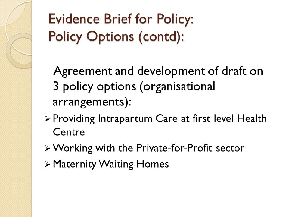 Evidence Brief for Policy: Policy Options (contd): Agreement and development of draft on 3 policy options (organisational arrangements):  Providing Intrapartum Care at first level Health Centre  Working with the Private-for-Profit sector  Maternity Waiting Homes