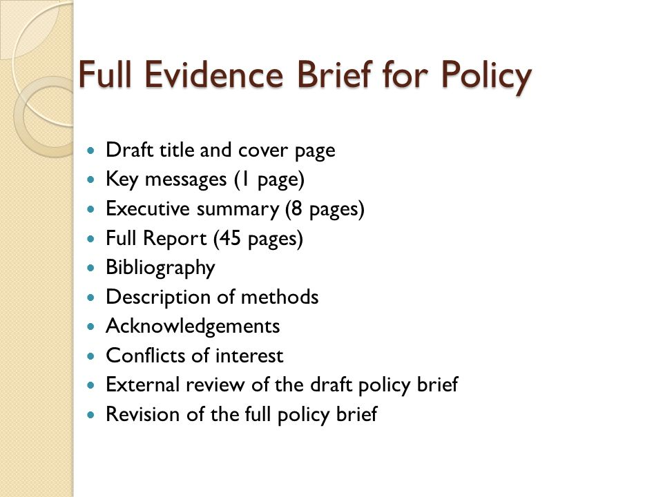 Full Evidence Brief for Policy Draft title and cover page Key messages (1 page) Executive summary (8 pages) Full Report (45 pages) Bibliography Description of methods Acknowledgements Conflicts of interest External review of the draft policy brief Revision of the full policy brief