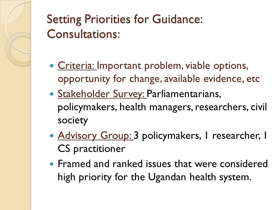 Setting Priorities for Guidance: Consultations: Criteria: Important problem, viable options, opportunity for change, available evidence, etc Stakeholder Survey: Parliamentarians, policymakers, health managers, researchers, civil society Advisory Group: 3 policymakers, 1 researcher, 1 CS practitioner Framed and ranked issues that were considered high priority for the Ugandan health system.
