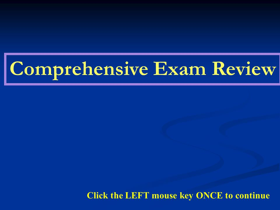Comprehensive Exam Review Click the LEFT mouse key ONCE to continue