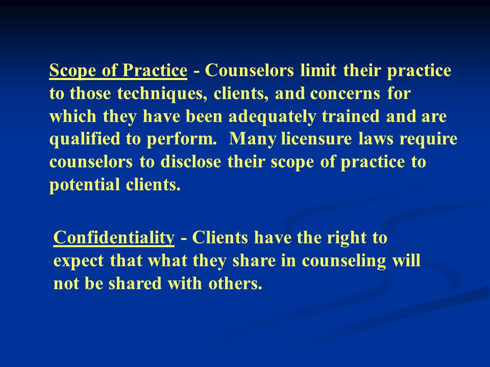 Scope of Practice - Counselors limit their practice to those techniques, clients, and concerns for which they have been adequately trained and are qualified to perform.