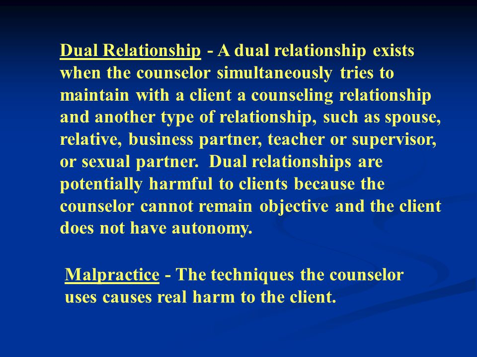 Dual Relationship - A dual relationship exists when the counselor simultaneously tries to maintain with a client a counseling relationship and another type of relationship, such as spouse, relative, business partner, teacher or supervisor, or sexual partner.